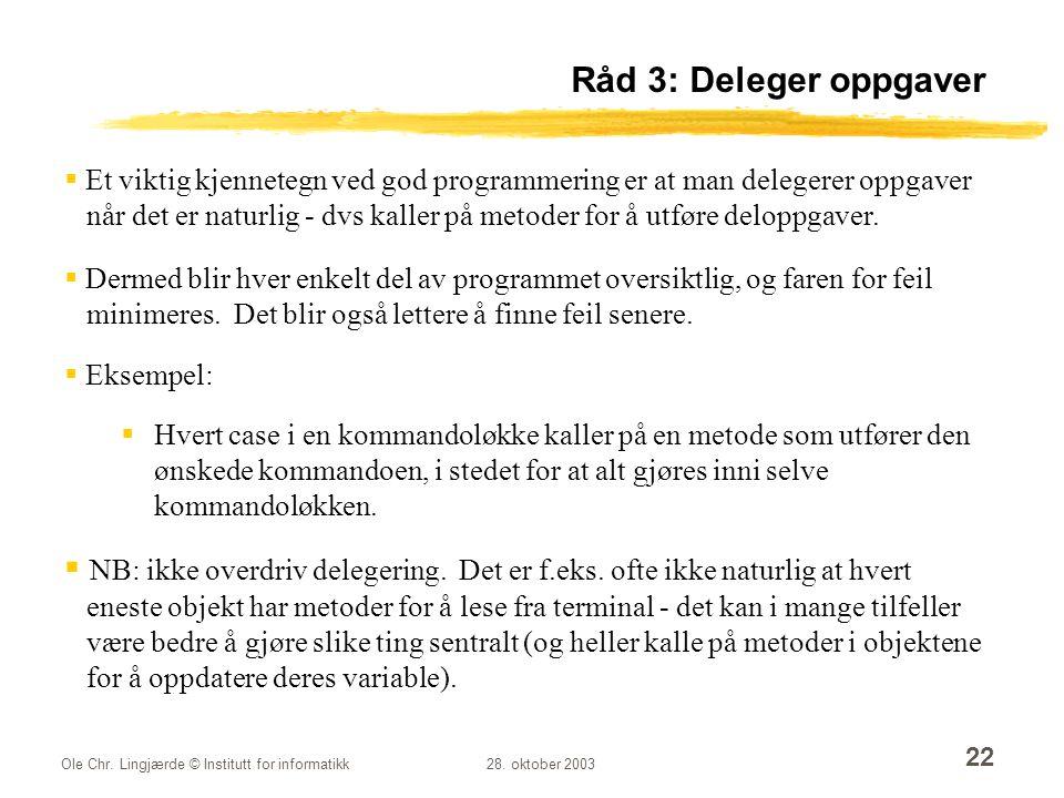 Ole Chr. Lingjærde © Institutt for informatikk28. oktober 2003 22 Råd 3: Deleger oppgaver  Et viktig kjennetegn ved god programmering er at man deleg