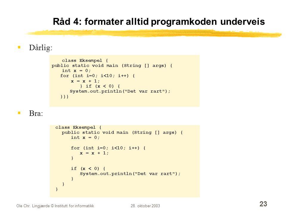 Ole Chr. Lingjærde © Institutt for informatikk28. oktober 2003 23 Råd 4: formater alltid programkoden underveis  Dårlig: class Eksempel { public stat