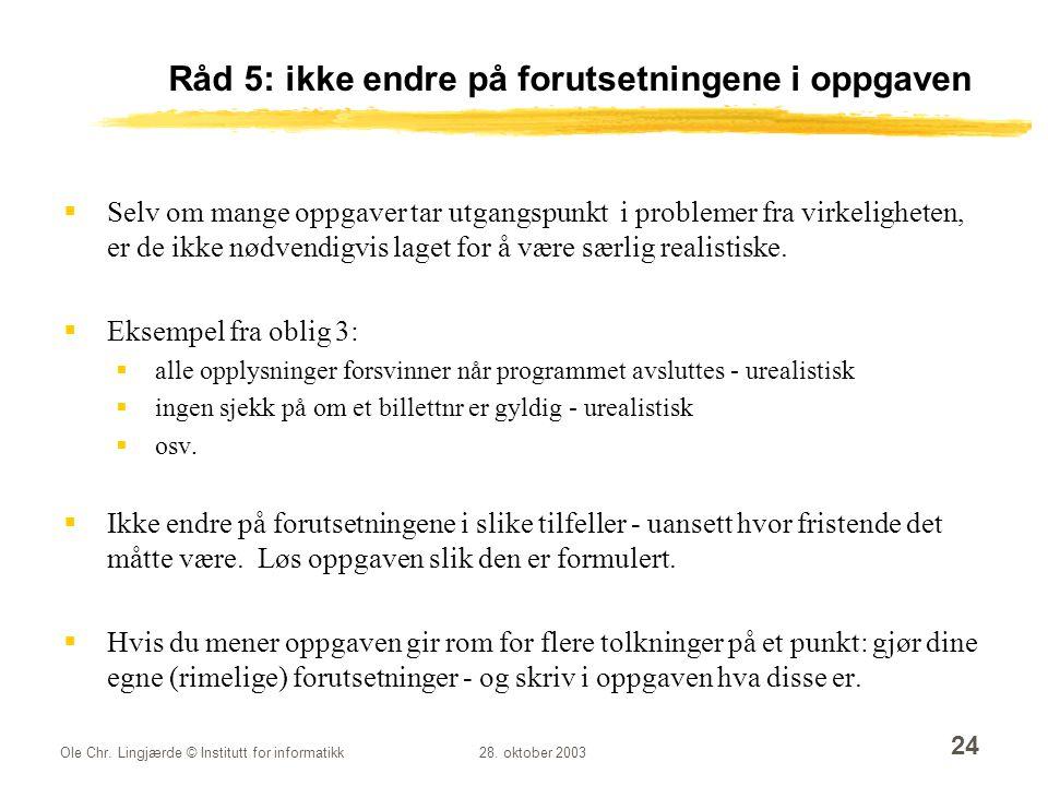 Ole Chr. Lingjærde © Institutt for informatikk28. oktober 2003 24 Råd 5: ikke endre på forutsetningene i oppgaven  Selv om mange oppgaver tar utgangs