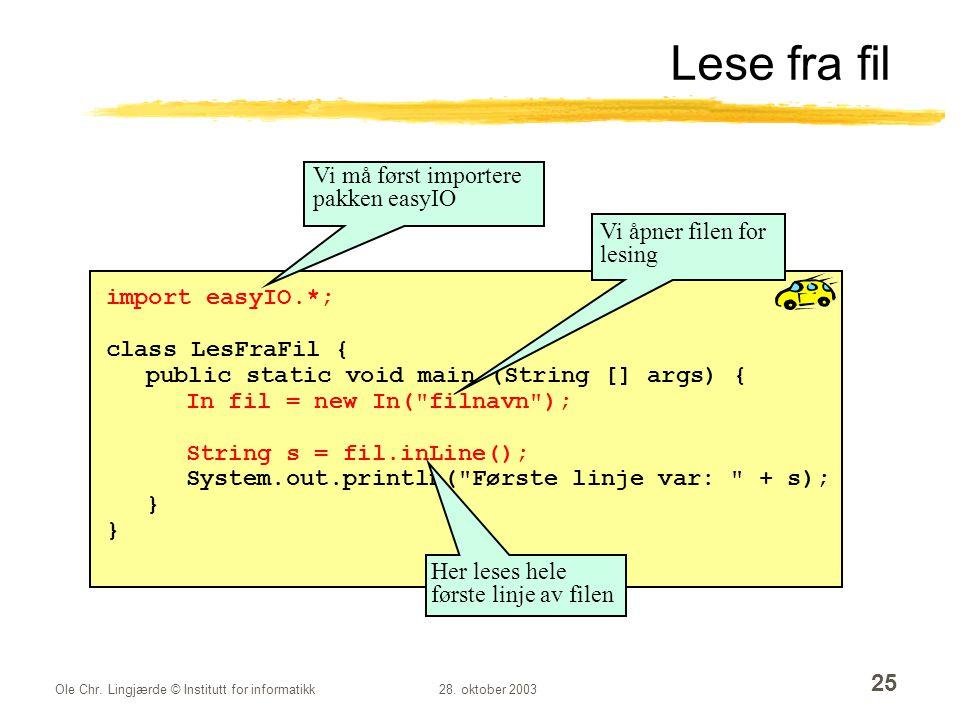 Ole Chr. Lingjærde © Institutt for informatikk28. oktober 2003 25 import easyIO.*; class LesFraFil { public static void main (String [] args) { In fil