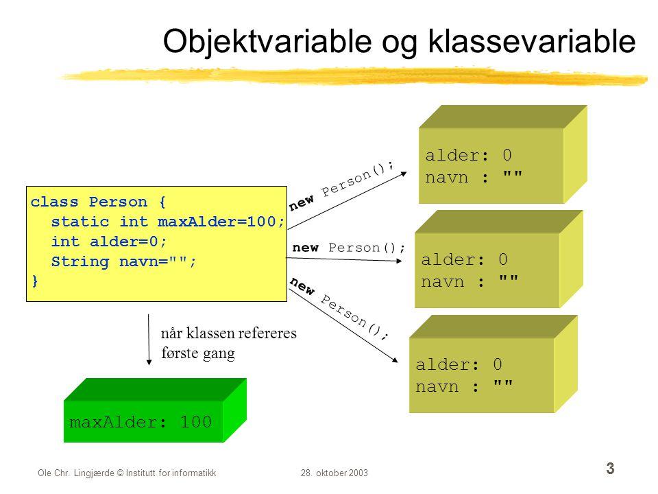 Ole Chr. Lingjærde © Institutt for informatikk28. oktober 2003 3 Objektvariable og klassevariable class Person { static int maxAlder=100; int alder=0;
