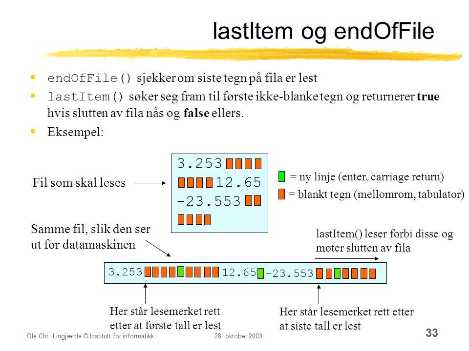 Ole Chr. Lingjærde © Institutt for informatikk28. oktober 2003 33 lastItem og endOfFile  endOfFile() sjekker om siste tegn på fila er lest  lastItem