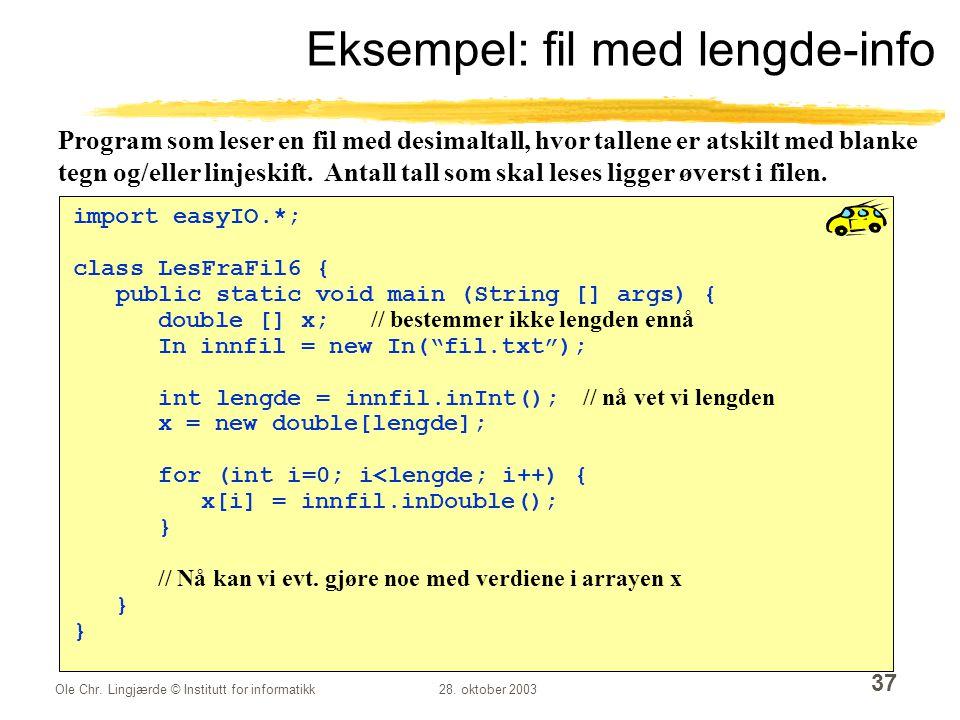 Ole Chr. Lingjærde © Institutt for informatikk28. oktober 2003 37 Eksempel: fil med lengde-info import easyIO.*; class LesFraFil6 { public static void