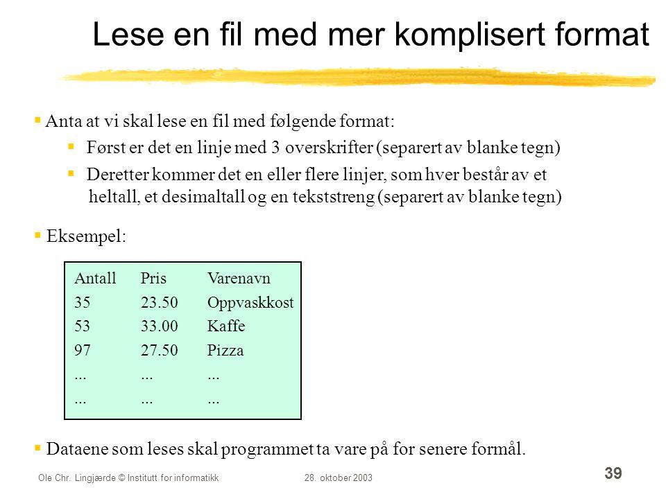 Ole Chr. Lingjærde © Institutt for informatikk28. oktober 2003 39 Lese en fil med mer komplisert format  Anta at vi skal lese en fil med følgende for