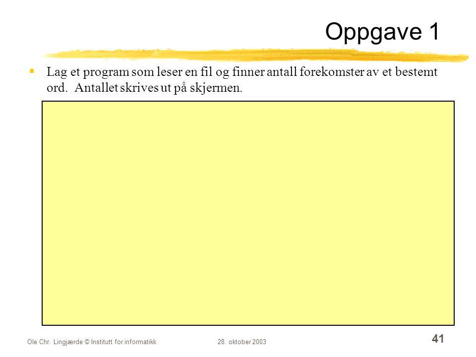 Ole Chr. Lingjærde © Institutt for informatikk28. oktober 2003 41 Oppgave 1  Lag et program som leser en fil og finner antall forekomster av et beste