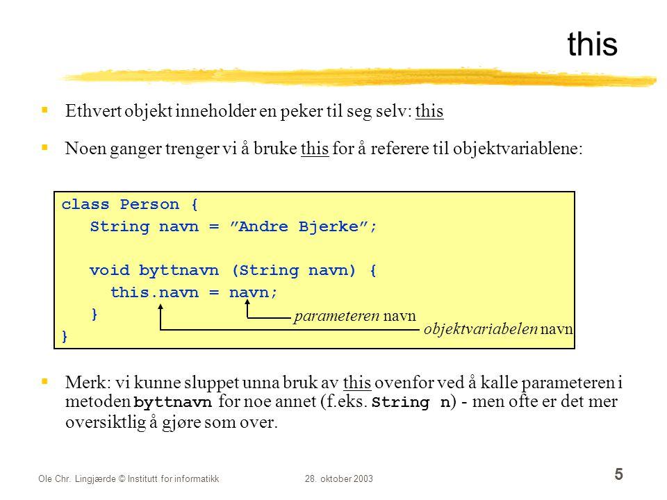 Ole Chr. Lingjærde © Institutt for informatikk28. oktober 2003 5  Ethvert objekt inneholder en peker til seg selv: this  Noen ganger trenger vi å br