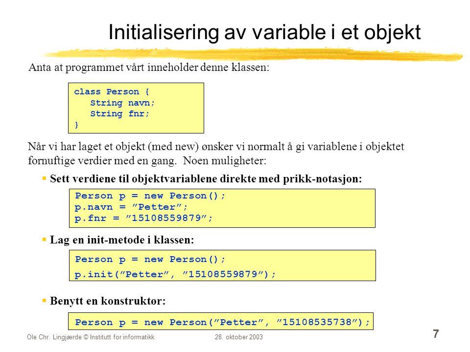 Ole Chr. Lingjærde © Institutt for informatikk28. oktober 2003 7 Initialisering av variable i et objekt class Person { String navn; String fnr; } Når