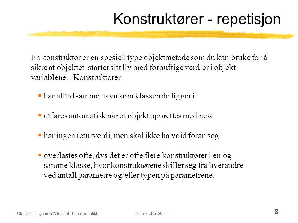 Ole Chr. Lingjærde © Institutt for informatikk28. oktober 2003 8 Konstruktører - repetisjon En konstruktør er en spesiell type objektmetode som du kan