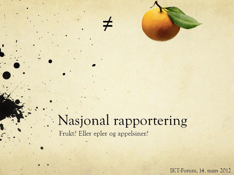 Nasjonal rapportering Frukt Eller epler og appelsiner IKT-Forum, 14. mars 2012 ≠