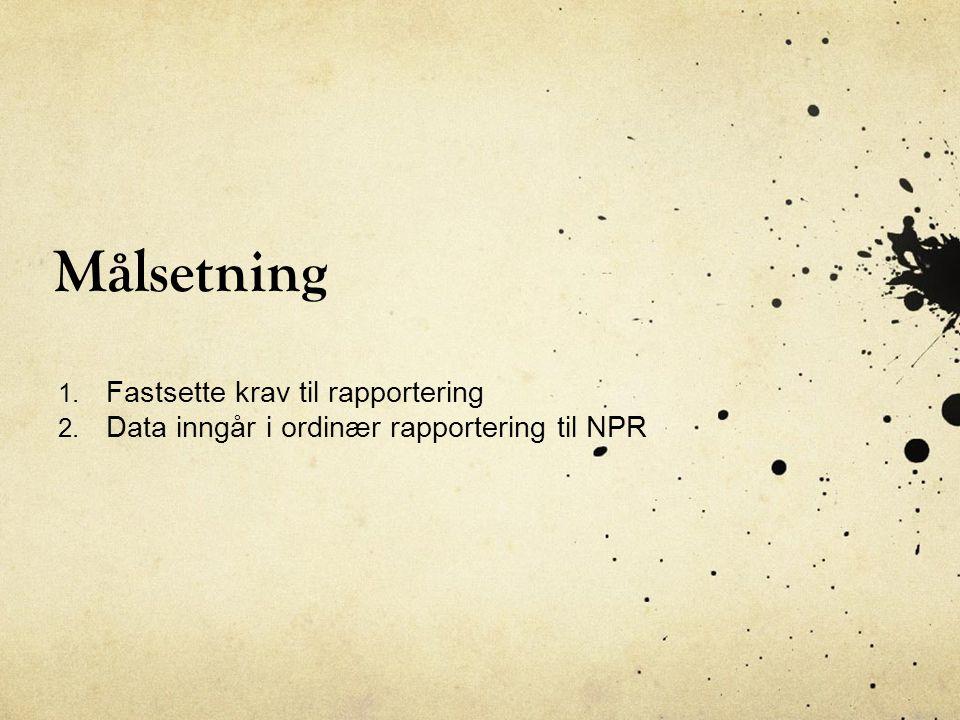Målsetning 1. Fastsette krav til rapportering 2. Data inngår i ordinær rapportering til NPR
