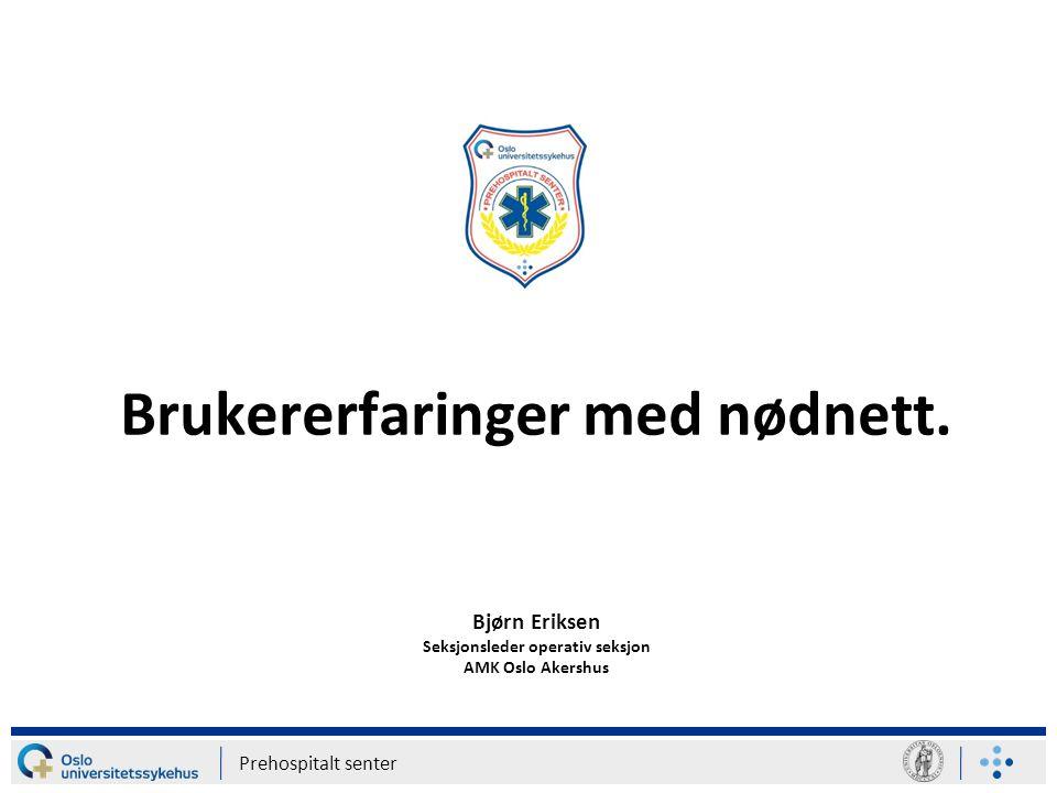 Prehospitalt senter Brukererfaringer med nødnett. Bjørn Eriksen Seksjonsleder operativ seksjon AMK Oslo Akershus