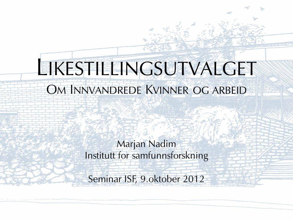 L IKESTILLINGSUTVALGET O M I NNVANDREDE K VINNER OG ARBEID Marjan Nadim Institutt for samfunnsforskning Seminar ISF, 9.oktober 2012