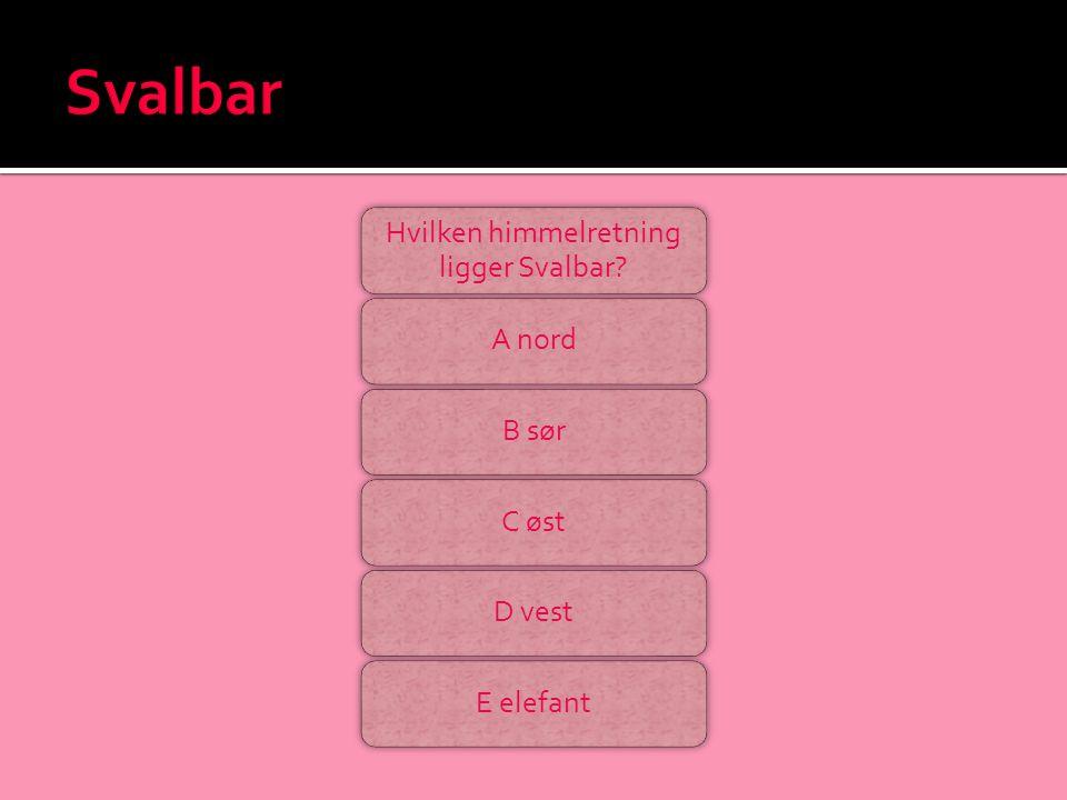 Hvilken himmelretning ligger Svalbar? A nordB sørC østD vestE elefant