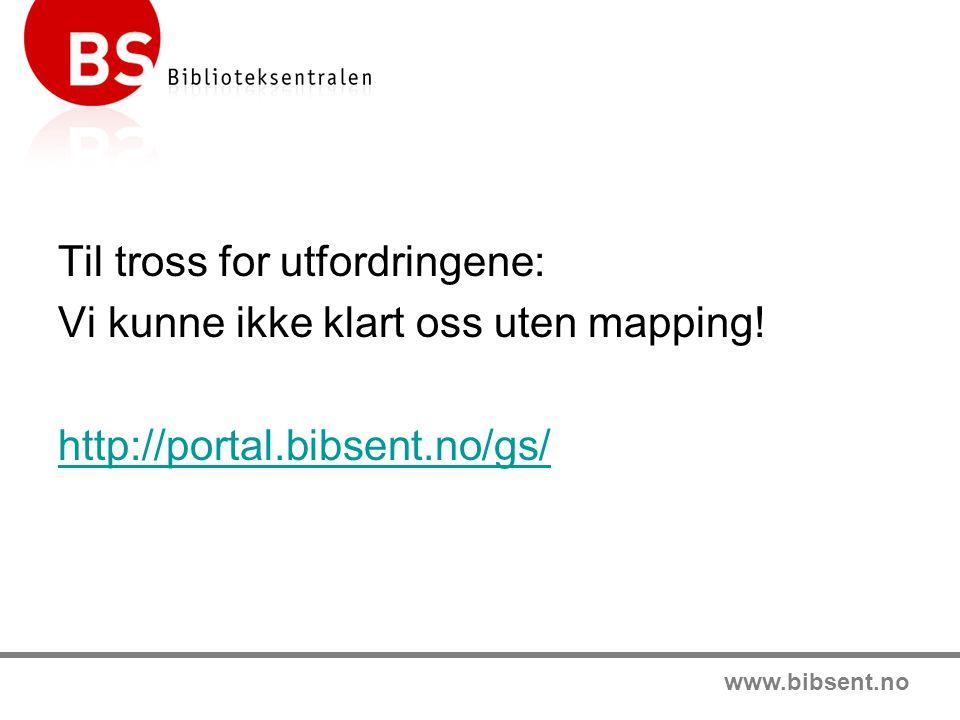 www.bibsent.no Til tross for utfordringene: Vi kunne ikke klart oss uten mapping! http://portal.bibsent.no/gs/