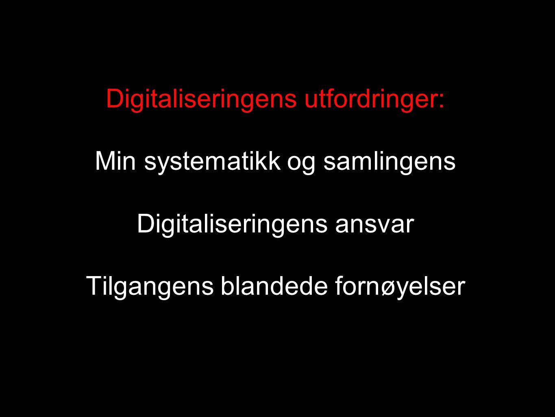 Digitaliseringens utfordringer: Min systematikk og samlingens Digitaliseringens ansvar Tilgangens blandede fornøyelser