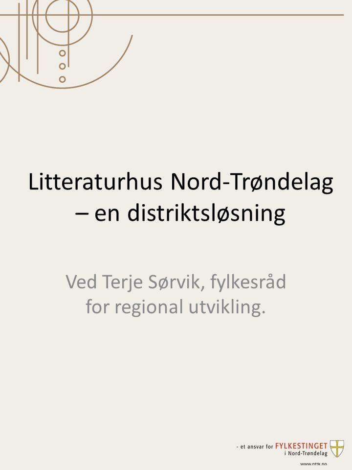 Litteraturhus Nord-Trøndelag – en distriktsløsning Ved Terje Sørvik, fylkesråd for regional utvikling.