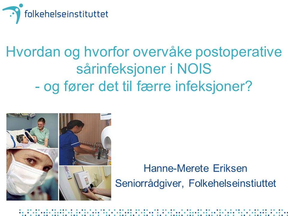 Hvordan og hvorfor overvåke postoperative sårinfeksjoner i NOIS - og fører det til færre infeksjoner? Hanne-Merete Eriksen Seniorrådgiver, Folkehelsei