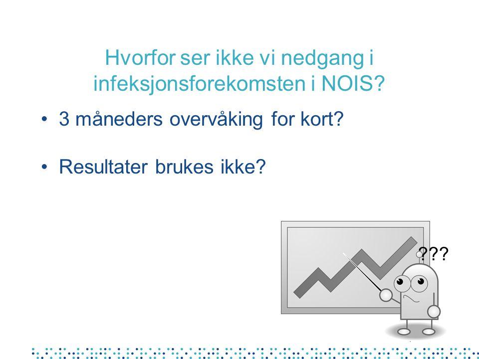 Hvorfor ser ikke vi nedgang i infeksjonsforekomsten i NOIS? 3 måneders overvåking for kort? Resultater brukes ikke? ???