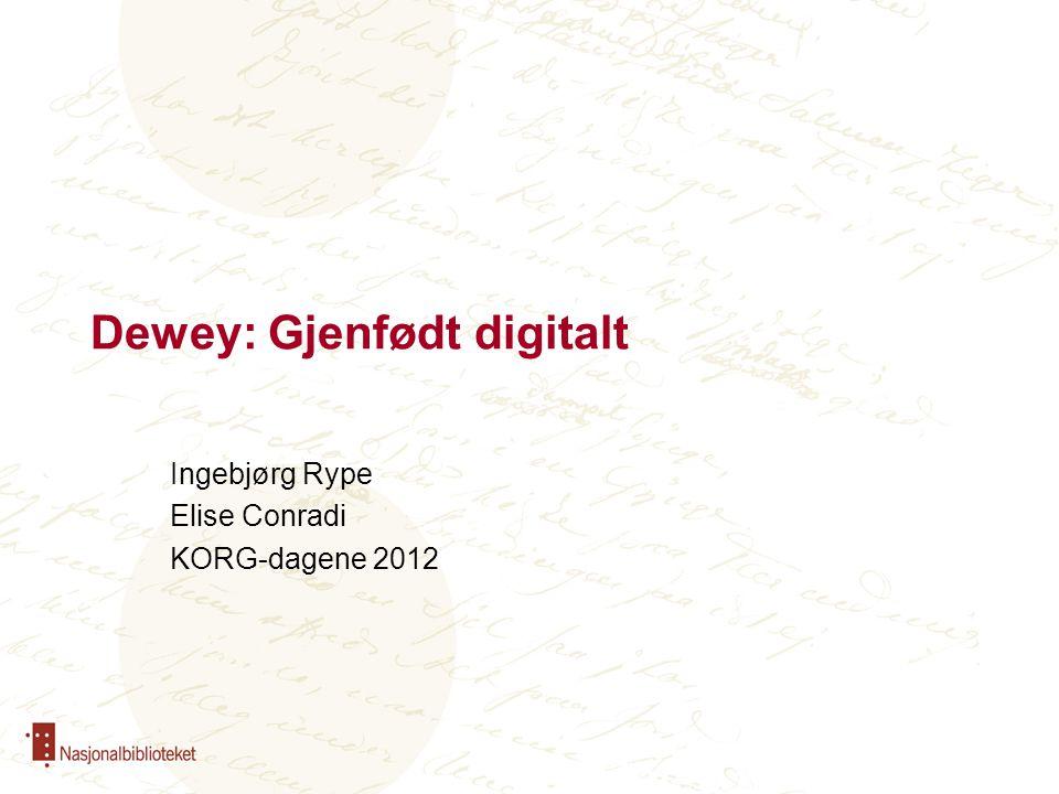 Dewey: Gjenfødt digitalt Ingebjørg Rype Elise Conradi KORG-dagene 2012