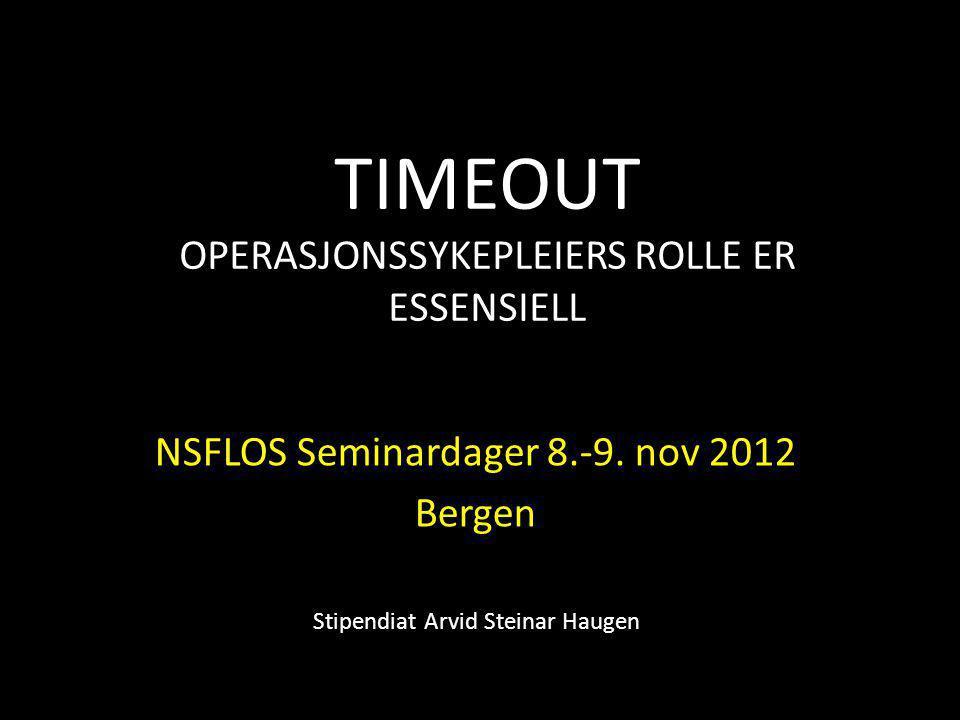 TIMEOUT OPERASJONSSYKEPLEIERS ROLLE ER ESSENSIELL NSFLOS Seminardager 8.-9. nov 2012 Bergen Stipendiat Arvid Steinar Haugen