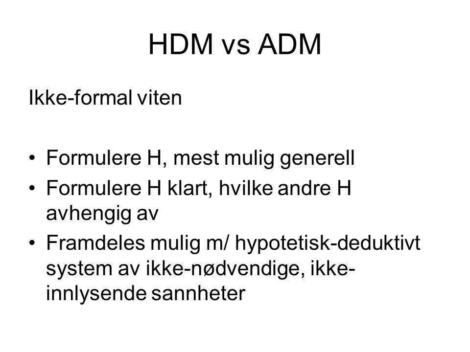 HDM vs ADM Ikke-formal viten Formulere H, mest mulig generell Formulere H klart, hvilke andre H avhengig av Framdeles mulig m/ hypotetisk-deduktivt sy