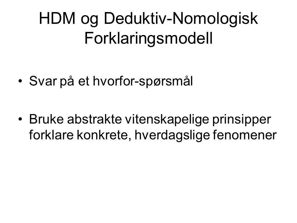 HDM og Deduktiv-Nomologisk Forklaringsmodell Svar på et hvorfor-spørsmål Bruke abstrakte vitenskapelige prinsipper forklare konkrete, hverdagslige fen