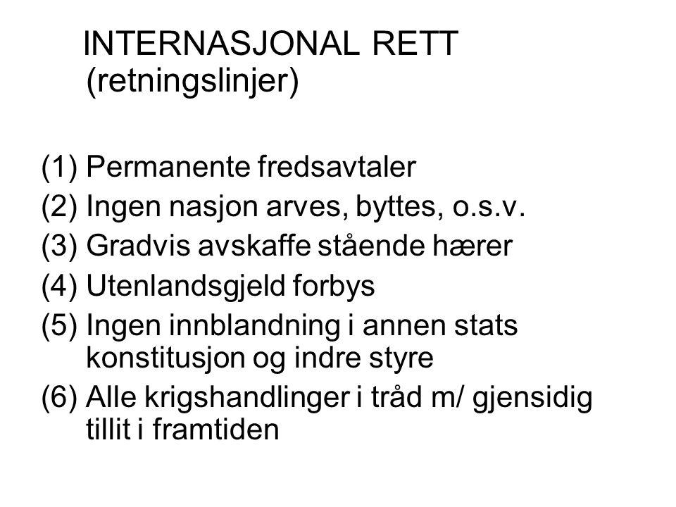 INTERNASJONAL RETT (retningslinjer) (1)Permanente fredsavtaler (2)Ingen nasjon arves, byttes, o.s.v. (3)Gradvis avskaffe stående hærer (4)Utenlandsgje