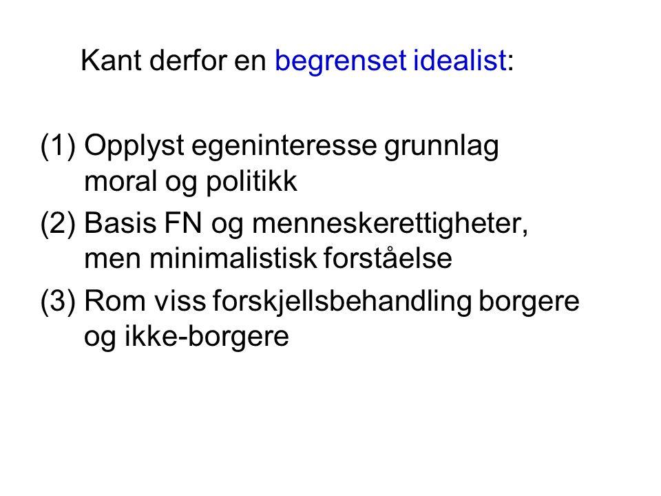 Kant derfor en begrenset idealist: (1)Opplyst egeninteresse grunnlag moral og politikk (2)Basis FN og menneskerettigheter, men minimalistisk forståels