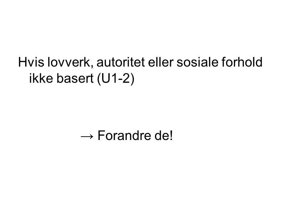 Hvis lovverk, autoritet eller sosiale forhold ikke basert (U1-2) → Forandre de!