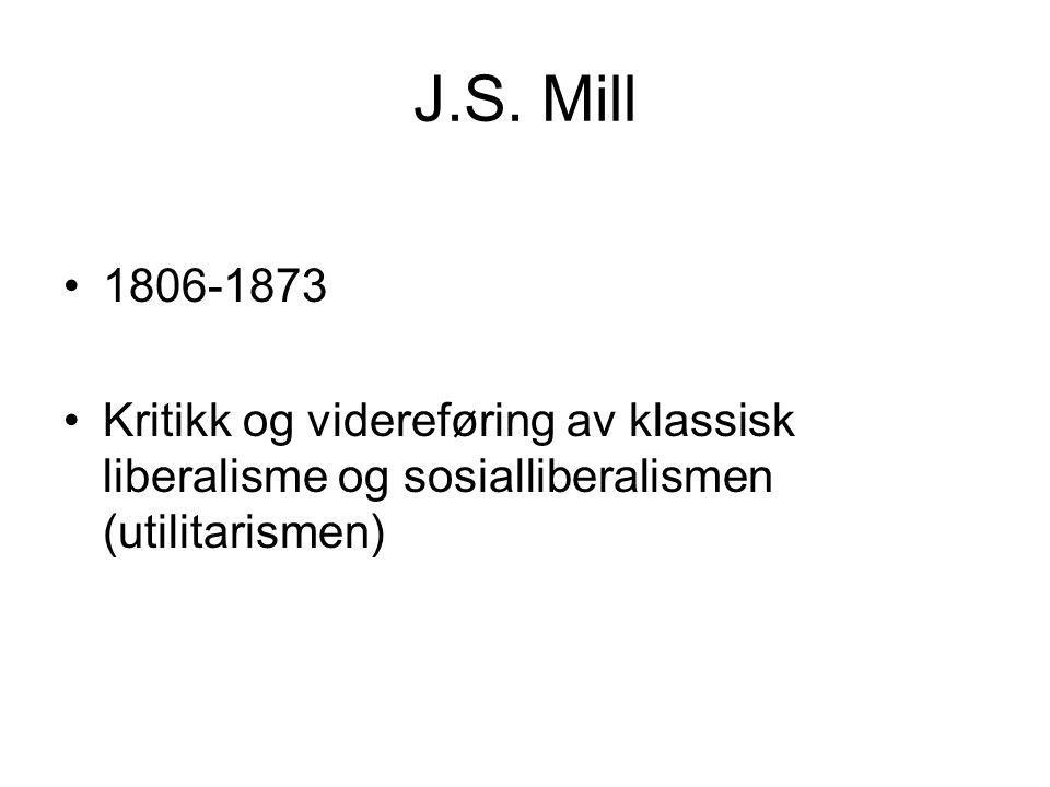 J.S. Mill 1806-1873 Kritikk og videreføring av klassisk liberalisme og sosialliberalismen (utilitarismen)