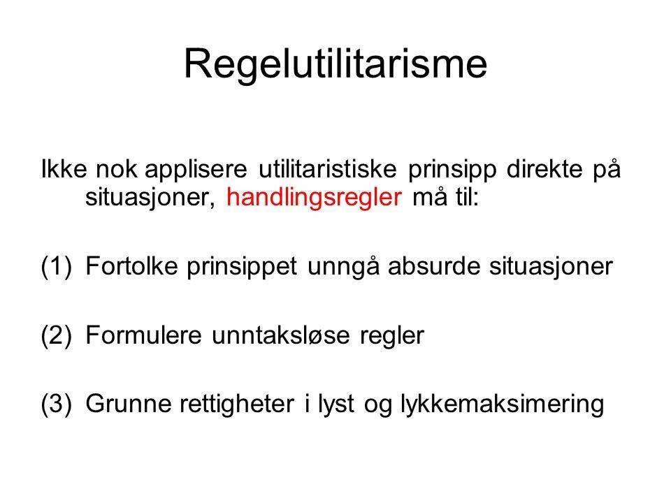 Regelutilitarisme Ikke nok applisere utilitaristiske prinsipp direkte på situasjoner, handlingsregler må til: (1)Fortolke prinsippet unngå absurde sit