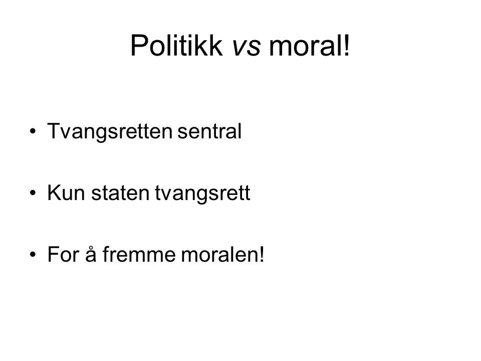 Politikk vs moral! Tvangsretten sentral Kun staten tvangsrett For å fremme moralen!
