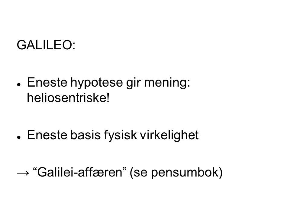 """GALILEO: Eneste hypotese gir mening: heliosentriske! Eneste basis fysisk virkelighet → """"Galilei-affæren"""" (se pensumbok)"""