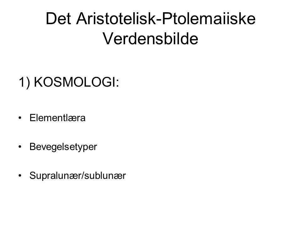 Det Aristotelisk-Ptolemaiiske Verdensbilde 1) KOSMOLOGI: Elementlæra Bevegelsetyper Supralunær/sublunær