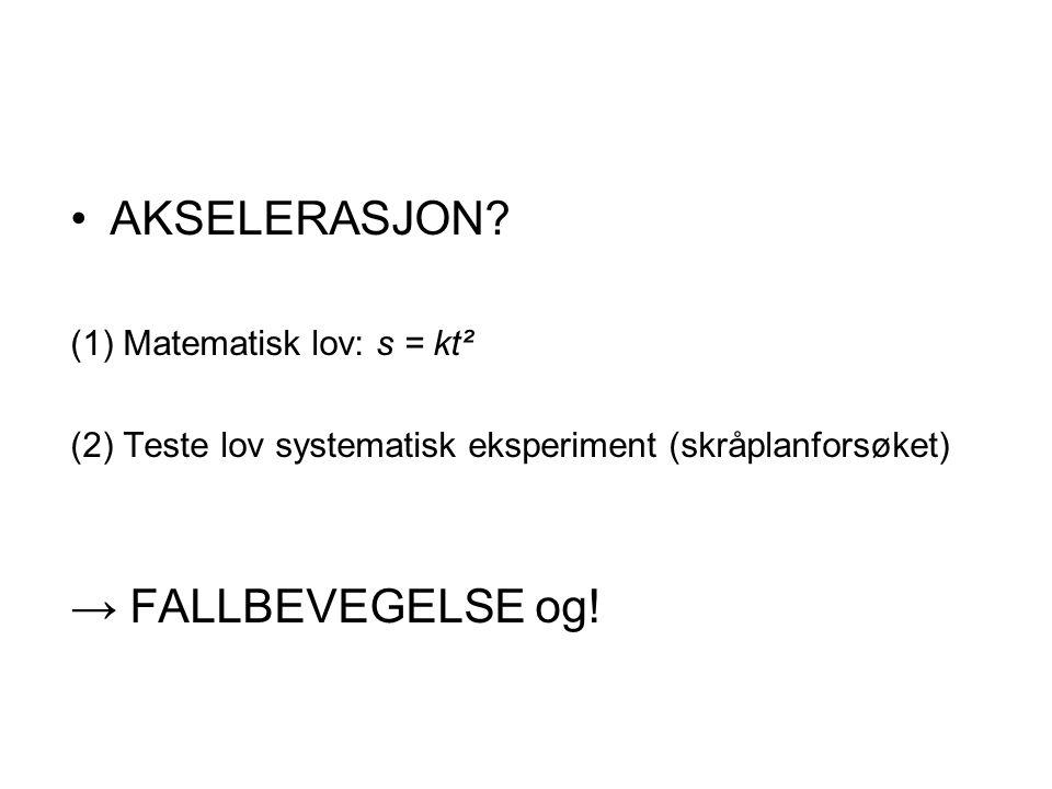 AKSELERASJON? (1) Matematisk lov: s = kt² (2) Teste lov systematisk eksperiment (skråplanforsøket) → FALLBEVEGELSE og!