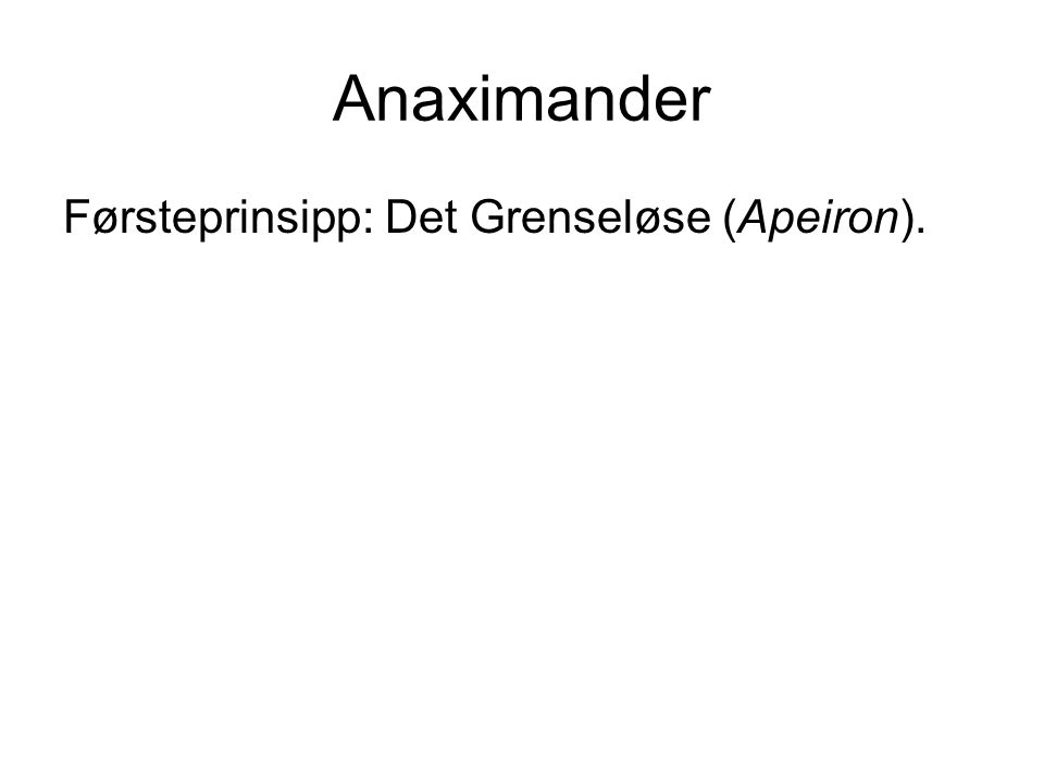 Anaximander Førsteprinsipp: Det Grenseløse (Apeiron).