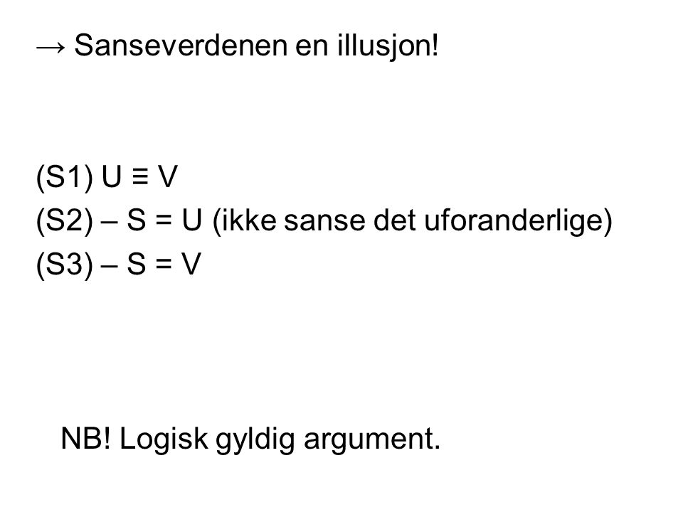 → Sanseverdenen en illusjon! (S1) U ≡ V (S2) – S = U (ikke sanse det uforanderlige) (S3) – S = V NB! Logisk gyldig argument.
