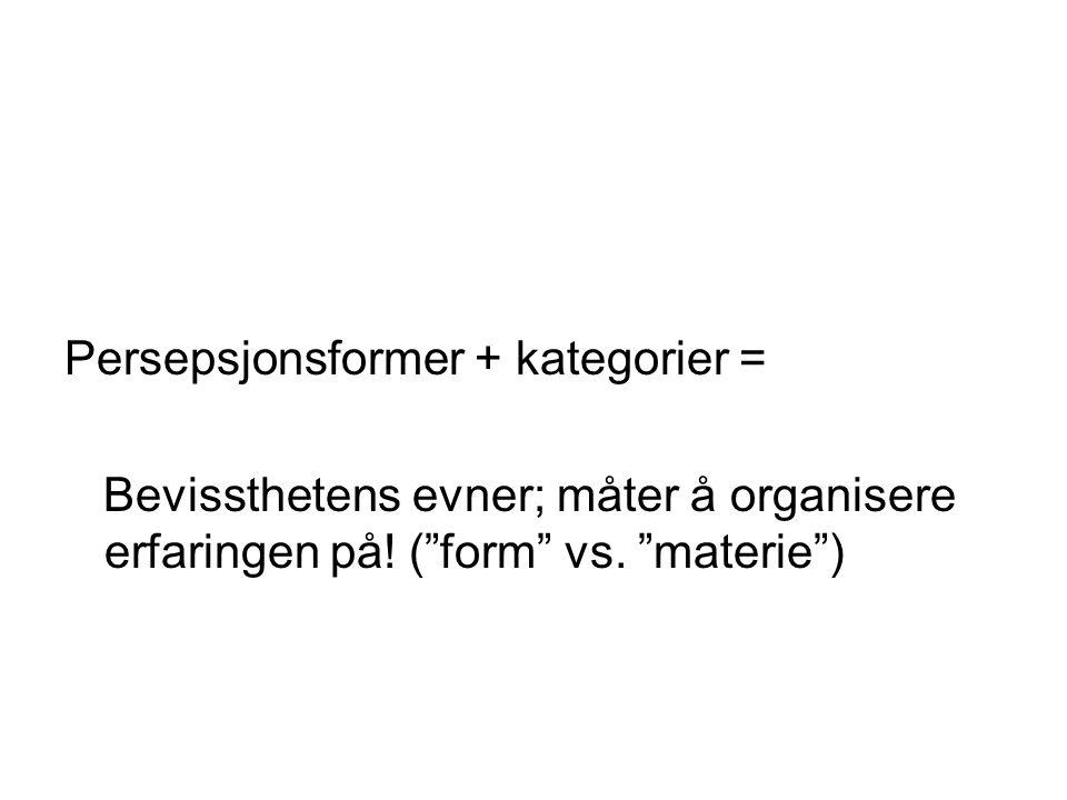 """Persepsjonsformer + kategorier = Bevissthetens evner; måter å organisere erfaringen på! (""""form"""" vs. """"materie"""")"""