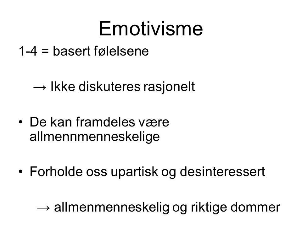 Emotivisme 1-4 = basert følelsene → Ikke diskuteres rasjonelt De kan framdeles være allmennmenneskelige Forholde oss upartisk og desinteressert → allm