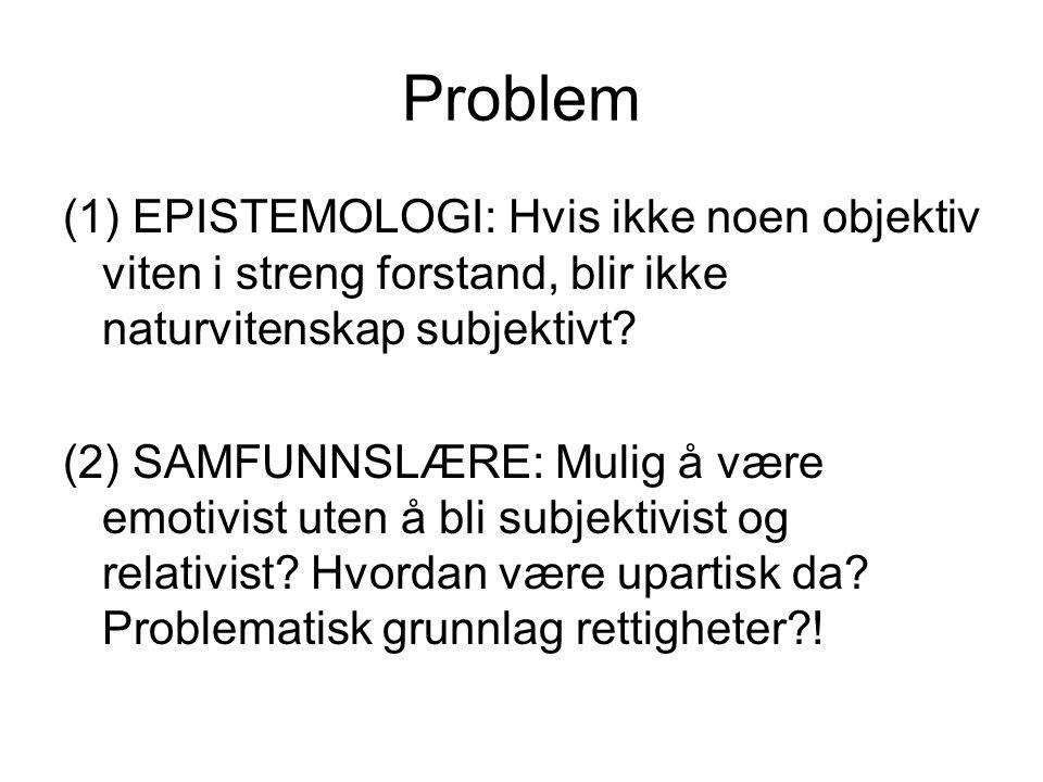 Problem (1) EPISTEMOLOGI: Hvis ikke noen objektiv viten i streng forstand, blir ikke naturvitenskap subjektivt? (2) SAMFUNNSLÆRE: Mulig å være emotivi