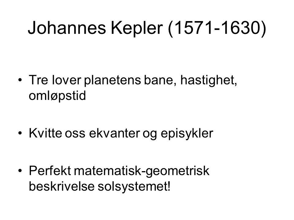 Johannes Kepler (1571-1630) Tre lover planetens bane, hastighet, omløpstid Kvitte oss ekvanter og episykler Perfekt matematisk-geometrisk beskrivelse
