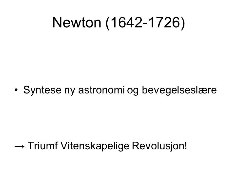 Newton (1642-1726) Syntese ny astronomi og bevegelseslære → Triumf Vitenskapelige Revolusjon!