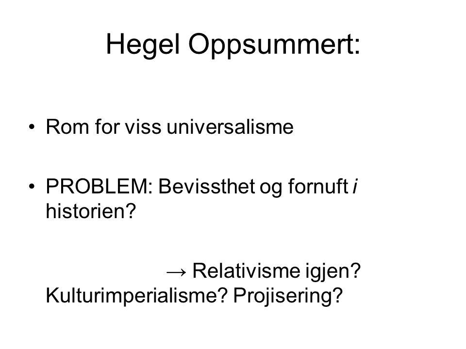 Hegel Oppsummert: Rom for viss universalisme PROBLEM: Bevissthet og fornuft i historien? → Relativisme igjen? Kulturimperialisme? Projisering?