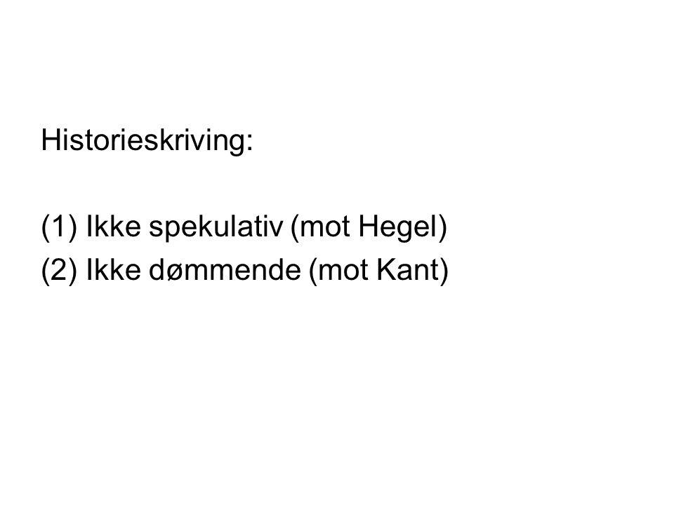 Historieskriving: (1)Ikke spekulativ (mot Hegel) (2)Ikke dømmende (mot Kant)