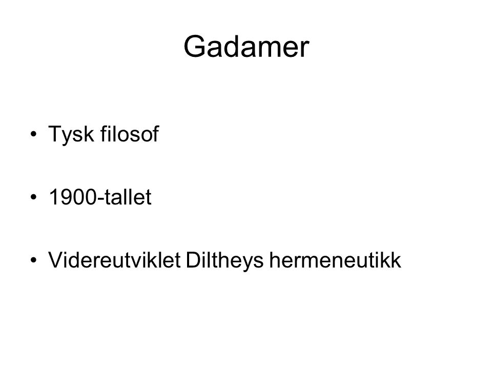 Gadamer Tysk filosof 1900-tallet Videreutviklet Diltheys hermeneutikk