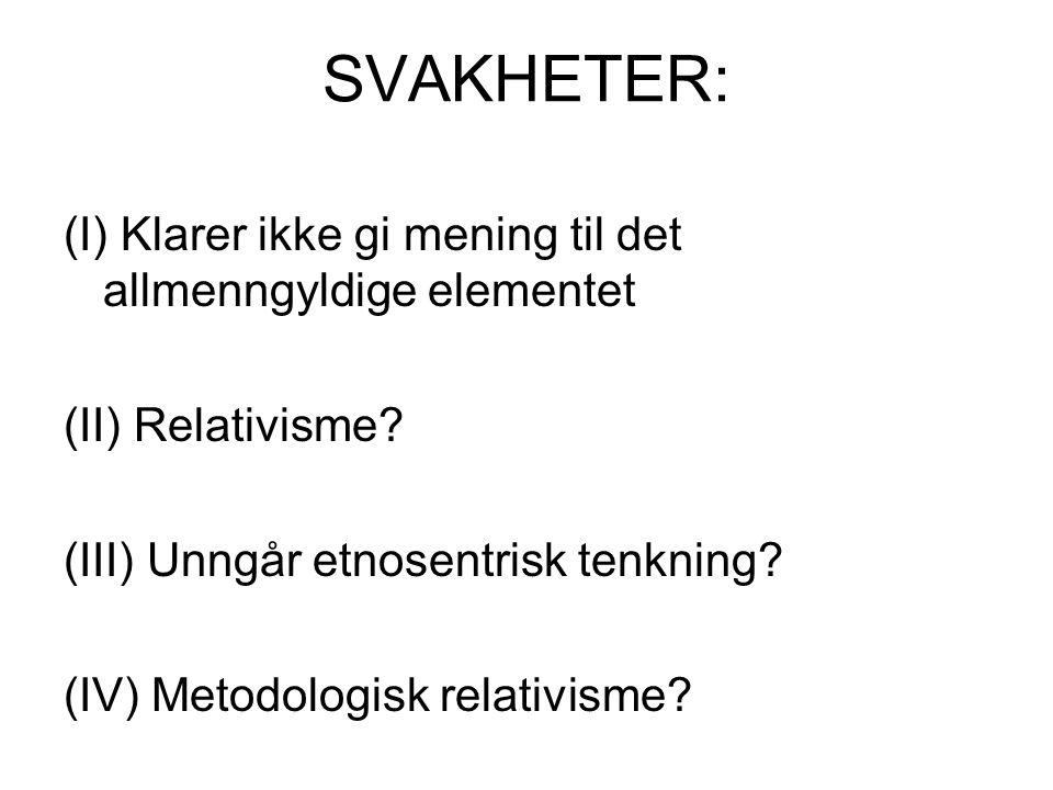 SVAKHETER: (I) Klarer ikke gi mening til det allmenngyldige elementet (II) Relativisme? (III) Unngår etnosentrisk tenkning? (IV) Metodologisk relativi