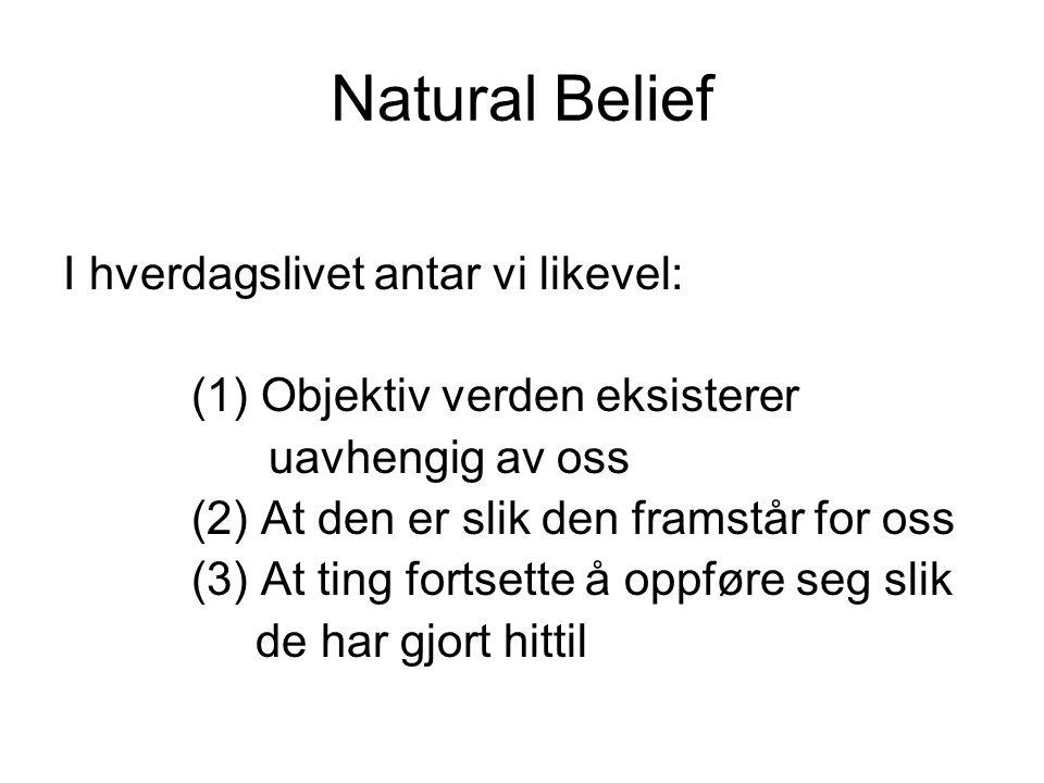 Natural Belief I hverdagslivet antar vi likevel: (1) Objektiv verden eksisterer uavhengig av oss (2) At den er slik den framstår for oss (3) At ting fortsette å oppføre seg slik de har gjort hittil