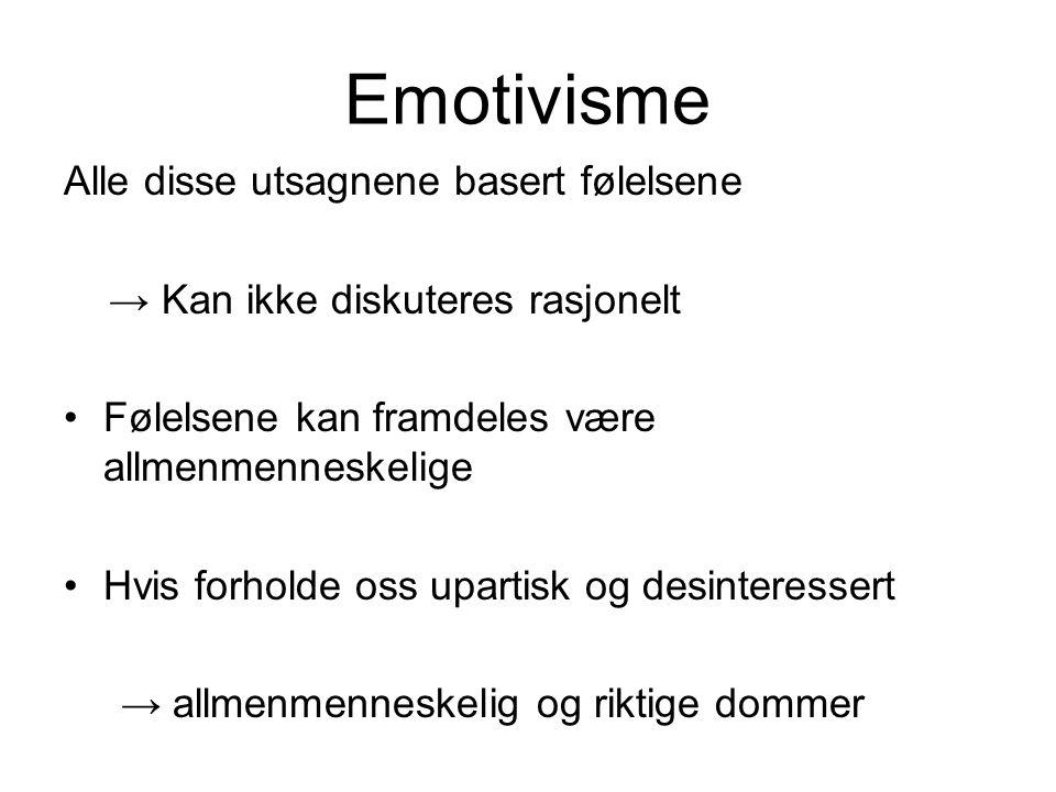 Emotivisme Alle disse utsagnene basert følelsene → Kan ikke diskuteres rasjonelt Følelsene kan framdeles være allmenmenneskelige Hvis forholde oss upartisk og desinteressert → allmenmenneskelig og riktige dommer