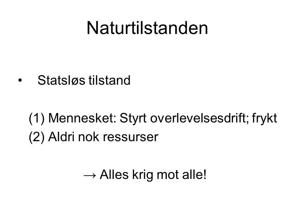 Naturtilstanden Statsløs tilstand (1) Mennesket: Styrt overlevelsesdrift; frykt (2) Aldri nok ressurser → Alles krig mot alle!