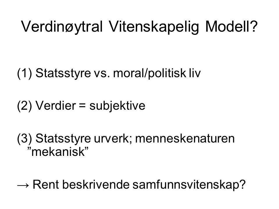 """Verdinøytral Vitenskapelig Modell? (1) Statsstyre vs. moral/politisk liv (2) Verdier = subjektive (3) Statsstyre urverk; menneskenaturen """"mekanisk"""" →"""